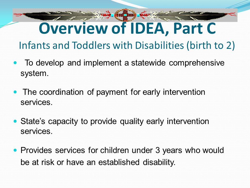 Overview of IDEA, Part C Infants and Toddlers with Disabilities (birth to 2) To develop and implement a statewide comprehensive system.