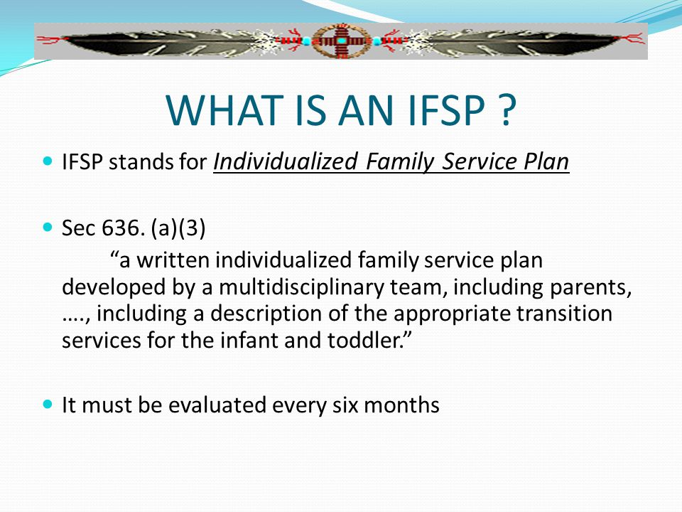 WHAT IS AN IFSP . IFSP stands for Individualized Family Service Plan Sec 636.
