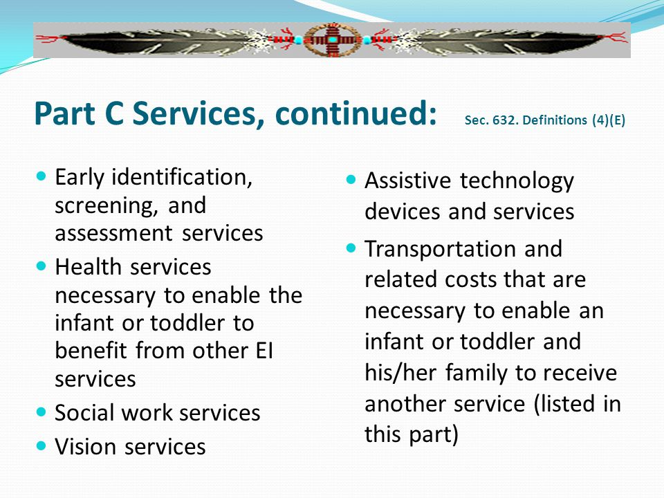 Early identification, screening, and assessment services Health services necessary to enable the infant or toddler to benefit from other EI services Social work services Vision services Assistive technology devices and services Transportation and related costs that are necessary to enable an infant or toddler and his/her family to receive another service (listed in this part) Part C Services, continued: Sec.
