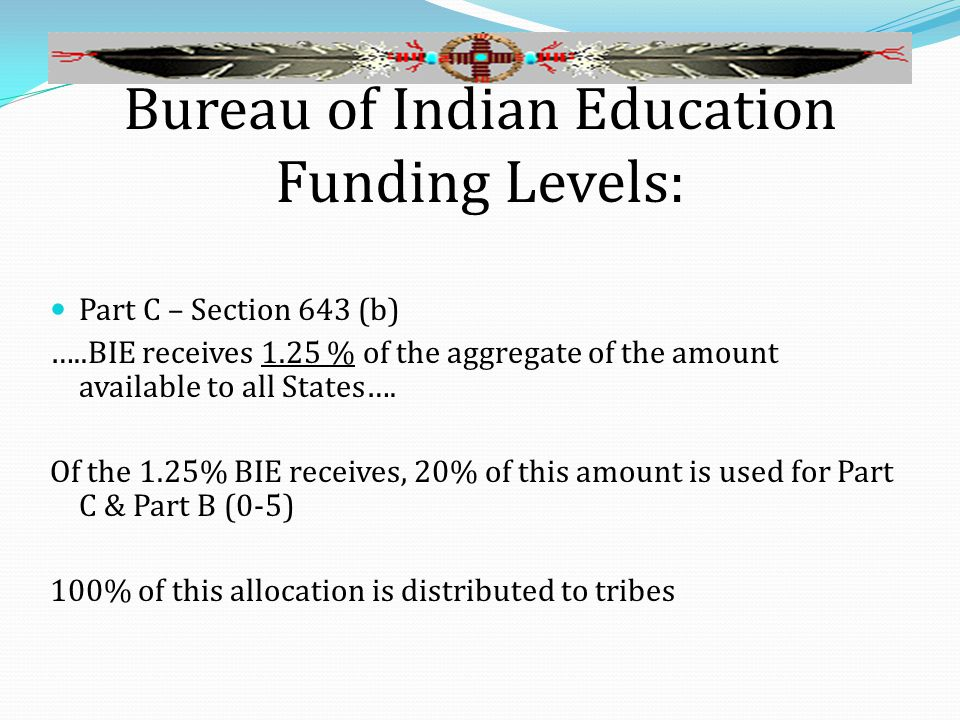 Bureau of Indian Education Funding Levels: Part C – Section 643 (b) …..BIE receives 1.25 % of the aggregate of the amount available to all States….