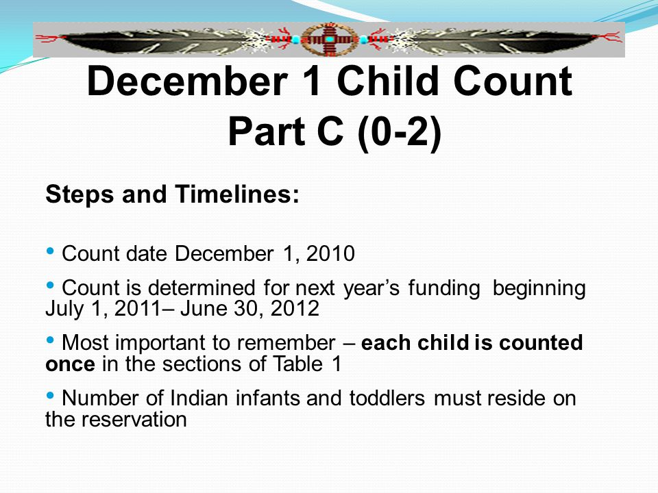 December 1 Child Count Part C (0-2) Steps and Timelines: Count date December 1, 2010 Count is determined for next year's funding beginning July 1, 2011– June 30, 2012 Most important to remember – each child is counted once in the sections of Table 1 Number of Indian infants and toddlers must reside on the reservation