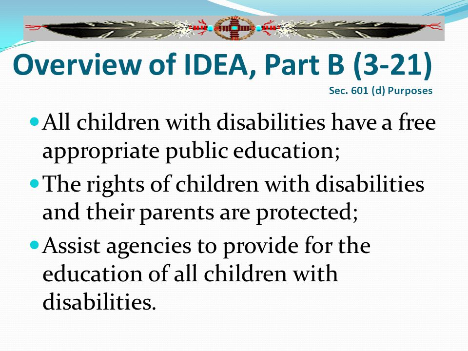 Overview of IDEA, Part B (3-21) Sec. 601 (d) Purposes All children with disabilities have a free appropriate public education; The rights of children