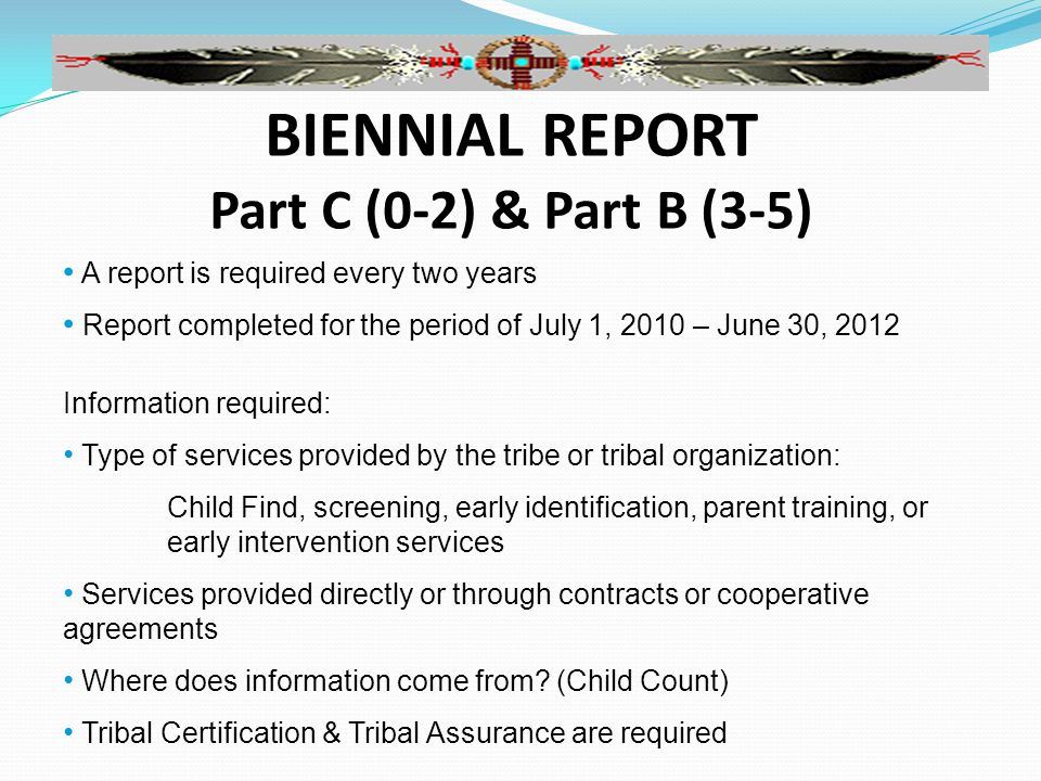 BIENNIAL REPORT Part C (0-2) & Part B (3-5) A report is required every two years Report completed for the period of July 1, 2010 – June 30, 2012 Information required: Type of services provided by the tribe or tribal organization: Child Find, screening, early identification, parent training, or early intervention services Services provided directly or through contracts or cooperative agreements Where does information come from.