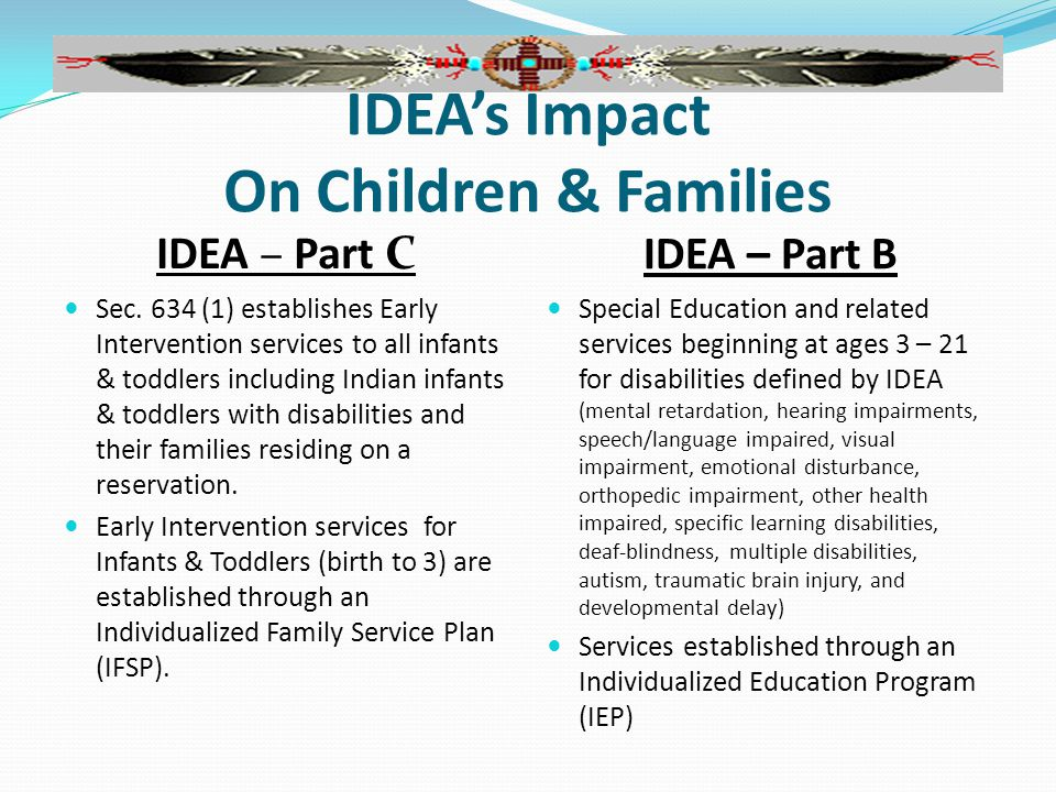 IDEA's Impact On Children & Families IDEA – Part C IDEA – Part B Sec. 634 (1) establishes Early Intervention services to all infants & toddlers includ