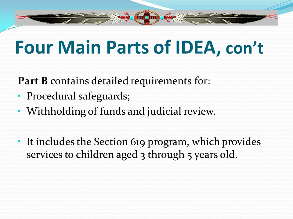 Four Main Parts of IDEA, con't Part B contains detailed requirements for: Procedural safeguards; Withholding of funds and judicial review.