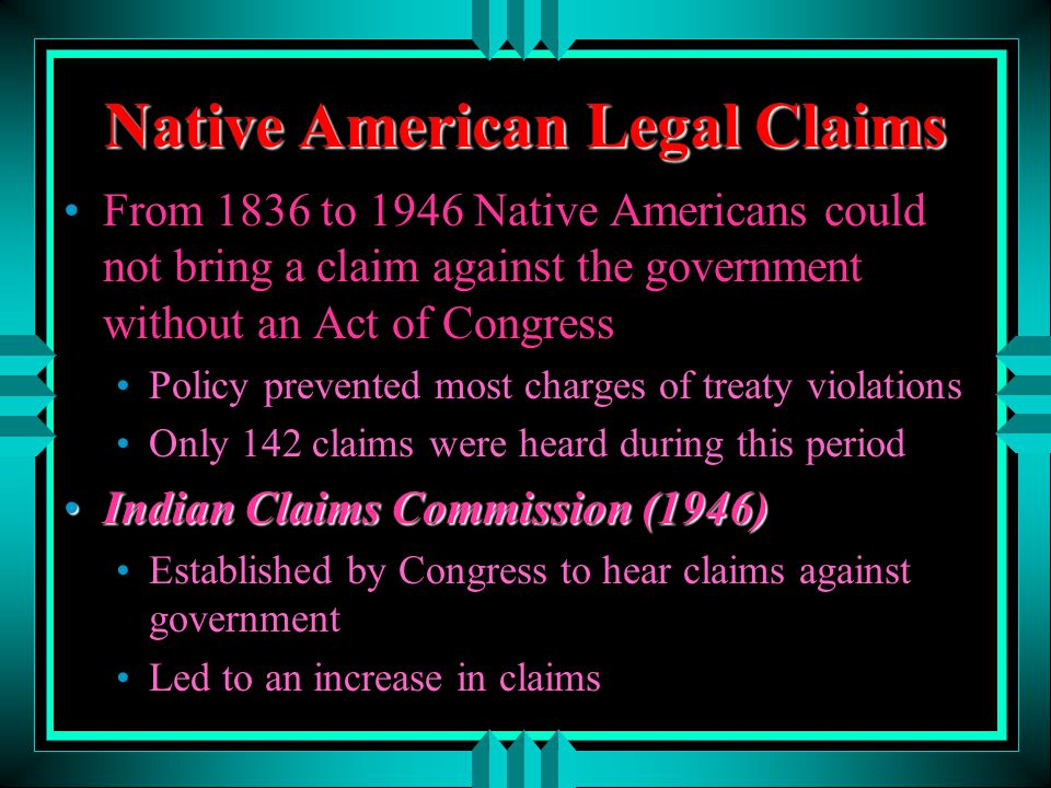 Native American Legal Claims From 1836 to 1946 Native Americans could not bring a claim against the government without an Act of Congress Policy preve