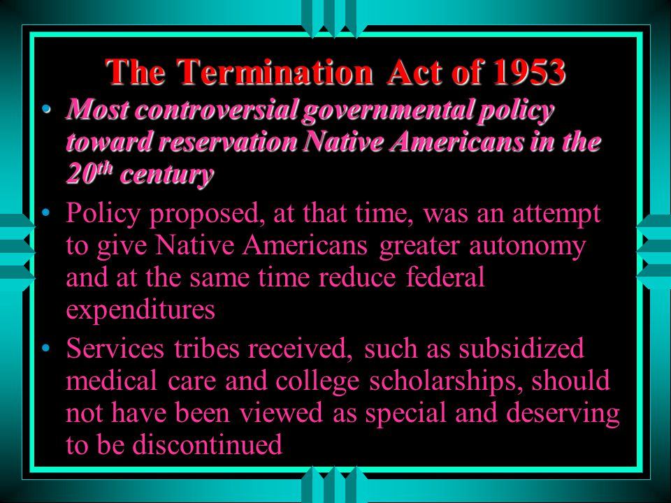 The Termination Act of 1953 Most controversial governmental policy toward reservation Native Americans in the 20 th centuryMost controversial governme