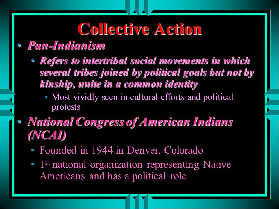 Collective Action Pan-IndianismPan-Indianism Refers to intertribal social movements in which several tribes joined by political goals but not by kinsh