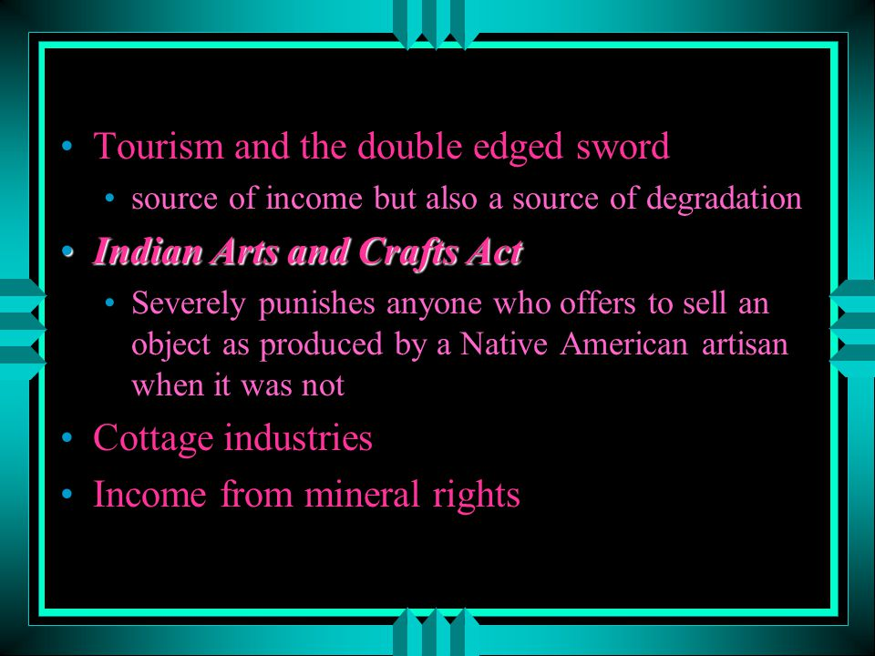 Tourism and the double edged sword source of income but also a source of degradation Indian Arts and Crafts ActIndian Arts and Crafts Act Severely pun
