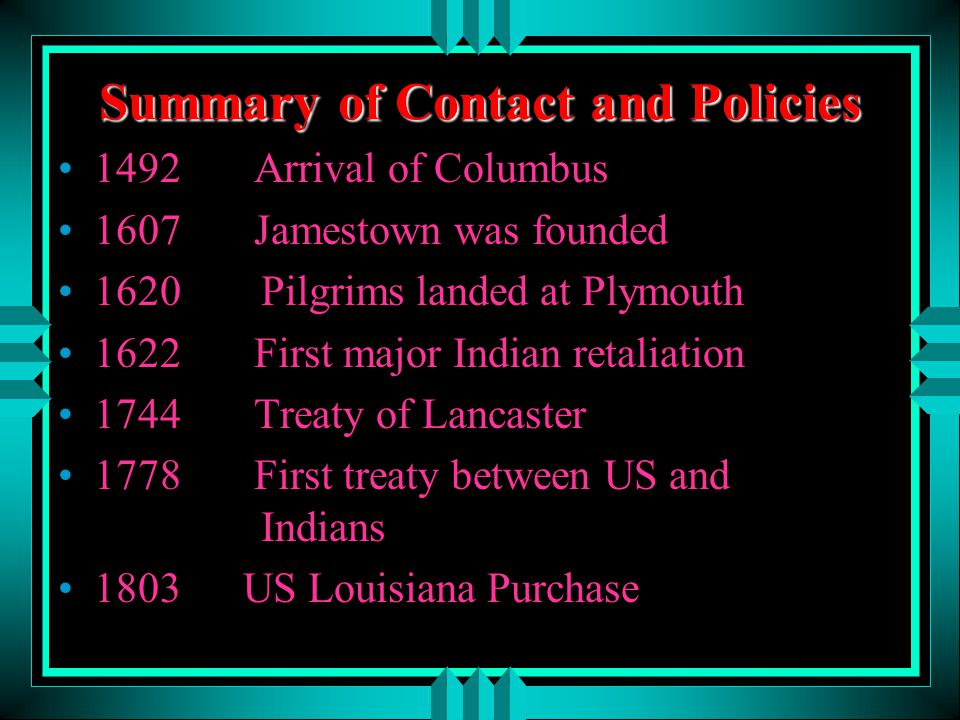 Summary of Contact and Policies 1492 Arrival of Columbus 1607 Jamestown was founded 1620 Pilgrims landed at Plymouth 1622 First major Indian retaliati