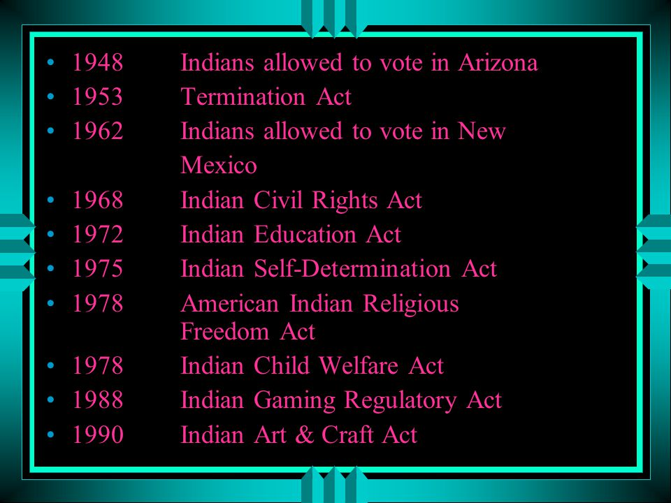 1948Indians allowed to vote in Arizona 1953Termination Act 1962Indians allowed to vote in New Mexico 1968Indian Civil Rights Act 1972Indian Education