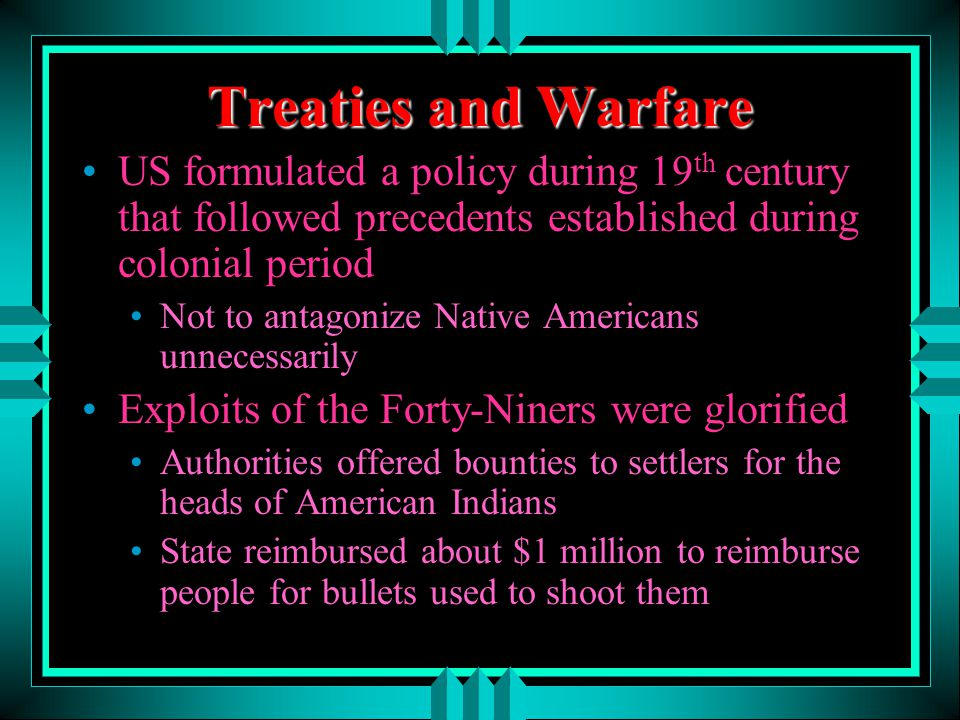 Treaties and Warfare US formulated a policy during 19 th century that followed precedents established during colonial period Not to antagonize Native