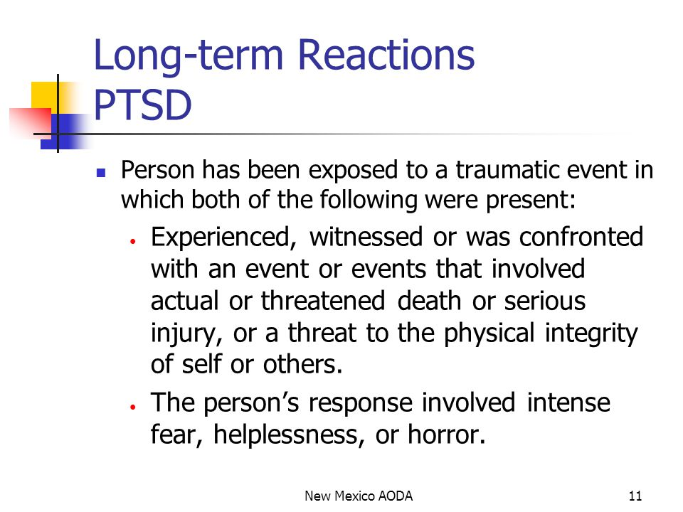 Long-term Reactions PTSD Person has been exposed to a traumatic event in which both of the following were present: Experienced, witnessed or was confronted with an event or events that involved actual or threatened death or serious injury, or a threat to the physical integrity of self or others.