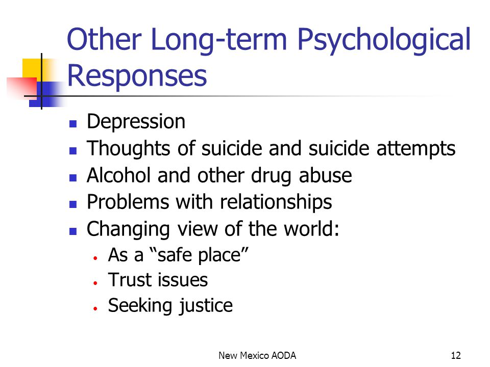 Other Long-term Psychological Responses Depression Thoughts of suicide and suicide attempts Alcohol and other drug abuse Problems with relationships Changing view of the world: As a safe place Trust issues Seeking justice New Mexico AODA12