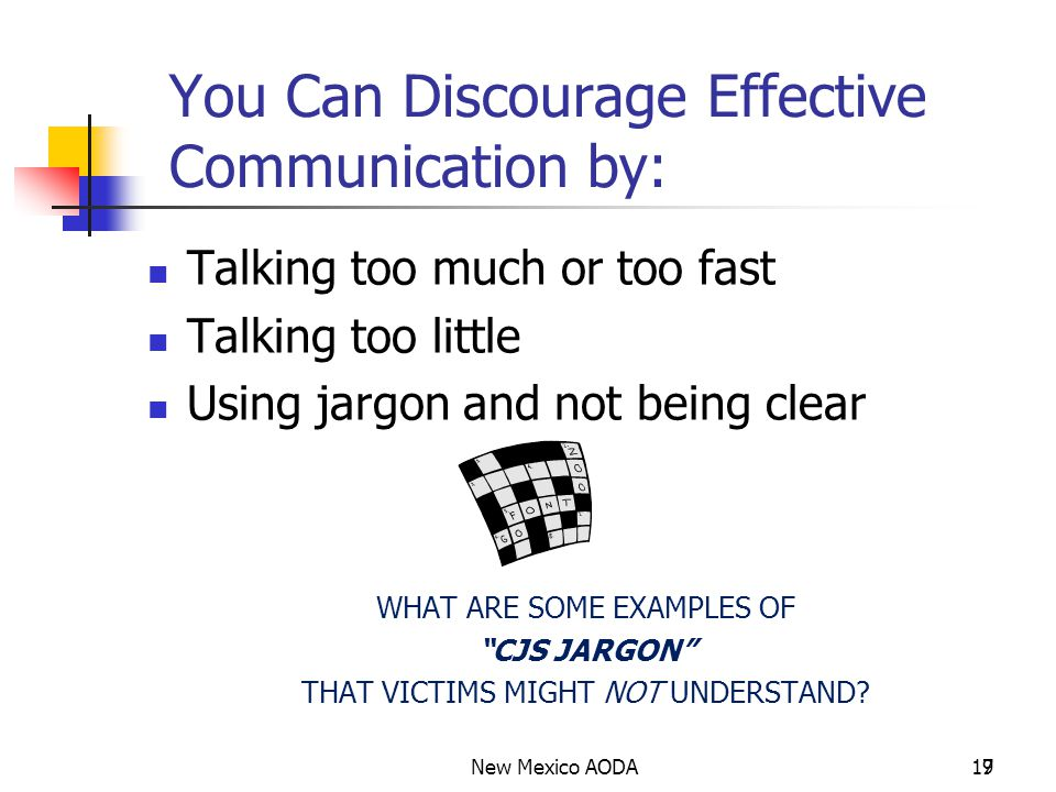 17 9 You Can Discourage Effective Communication by: Talking too much or too fast Talking too little Using jargon and not being clear WHAT ARE SOME EXAMPLES OF CJS JARGON THAT VICTIMS MIGHT NOT UNDERSTAND?