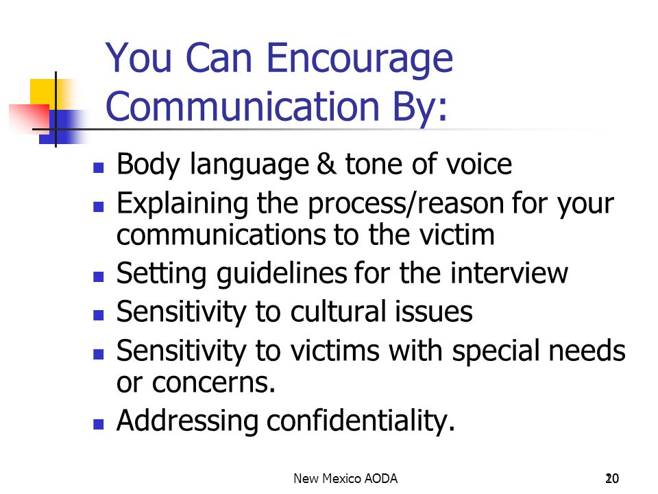 New Mexico AODA20 10 You Can Encourage Communication By: Body language & tone of voice Explaining the process/reason for your communications to the victim Setting guidelines for the interview Sensitivity to cultural issues Sensitivity to victims with special needs or concerns.
