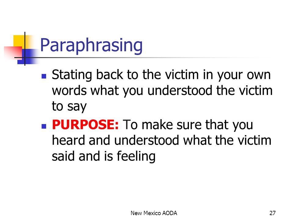Paraphrasing Stating back to the victim in your own words what you understood the victim to say PURPOSE: To make sure that you heard and understood what the victim said and is feeling New Mexico AODA27