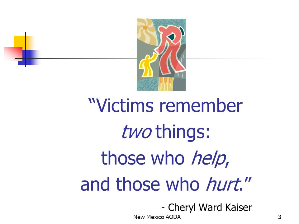 Victims remember two things: those who help, and those who hurt. - Cheryl Ward Kaiser 3New Mexico AODA