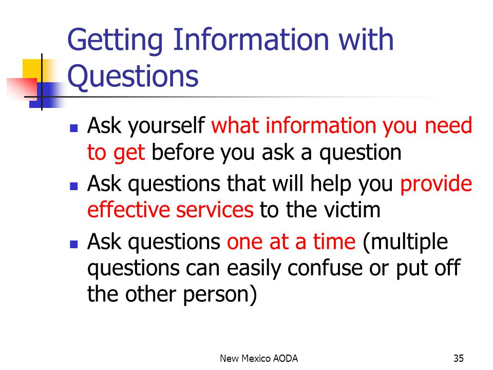 Getting Information with Questions Ask yourself what information you need to get before you ask a question Ask questions that will help you provide effective services to the victim Ask questions one at a time (multiple questions can easily confuse or put off the other person) New Mexico AODA35