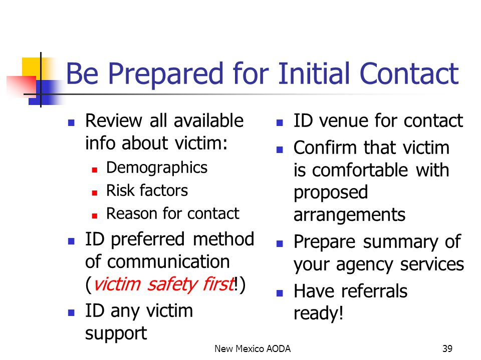 Be Prepared for Initial Contact Review all available info about victim: Demographics Risk factors Reason for contact ID preferred method of communication (victim safety first!) ID any victim support ID venue for contact Confirm that victim is comfortable with proposed arrangements Prepare summary of your agency services Have referrals ready.