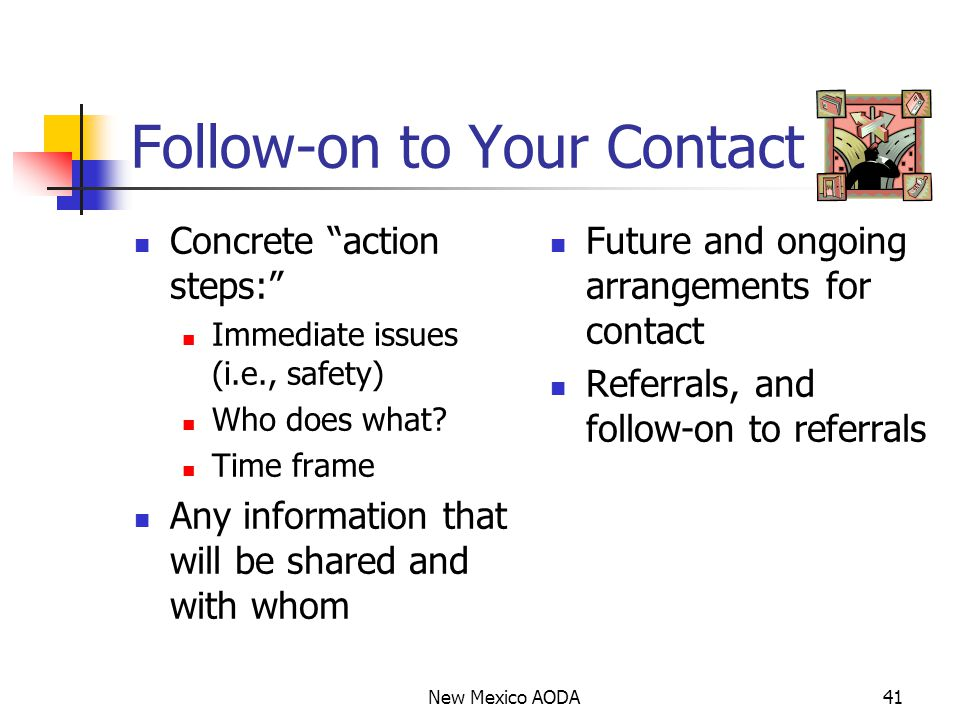 Follow-on to Your Contact Concrete action steps: Immediate issues (i.e., safety) Who does what.