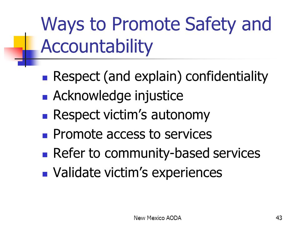 Ways to Promote Safety and Accountability Respect (and explain) confidentiality Acknowledge injustice Respect victim's autonomy Promote access to services Refer to community-based services Validate victim's experiences New Mexico AODA43