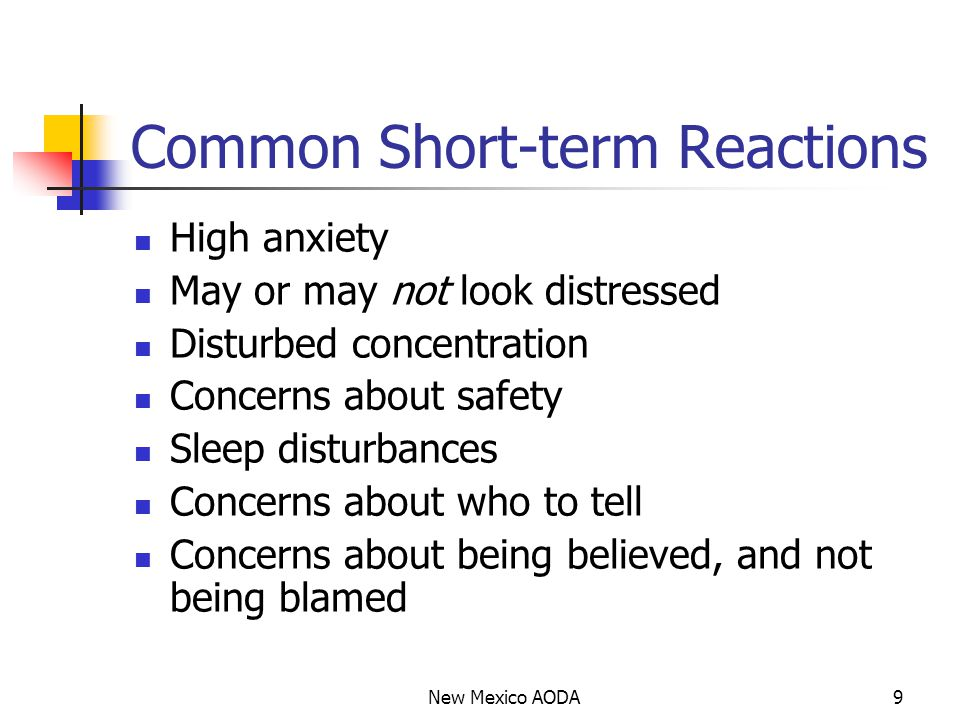 Common Short-term Reactions High anxiety May or may not look distressed Disturbed concentration Concerns about safety Sleep disturbances Concerns about who to tell Concerns about being believed, and not being blamed New Mexico AODA9
