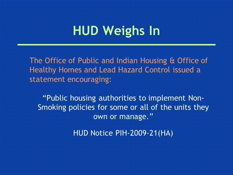 The Office of Public and Indian Housing & Office of Healthy Homes and Lead Hazard Control issued a statement encouraging: Public housing authorities to implement Non- Smoking policies for some or all of the units they own or manage. HUD Notice PIH-2009-21(HA) HUD Weighs In