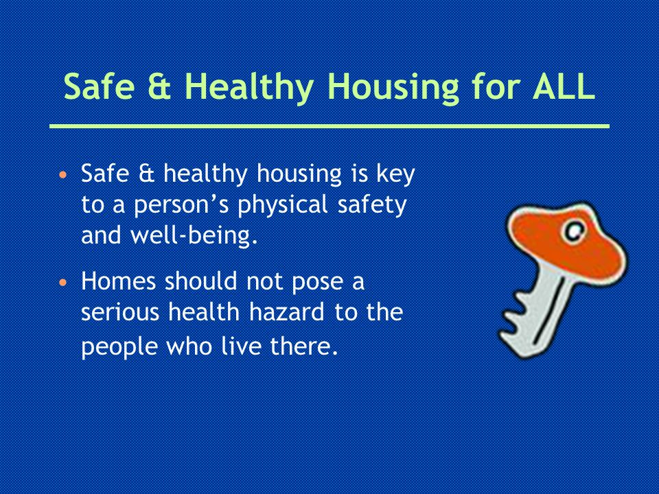 Safe & Healthy Housing for ALL Safe & healthy housing is key to a person's physical safety and well-being.