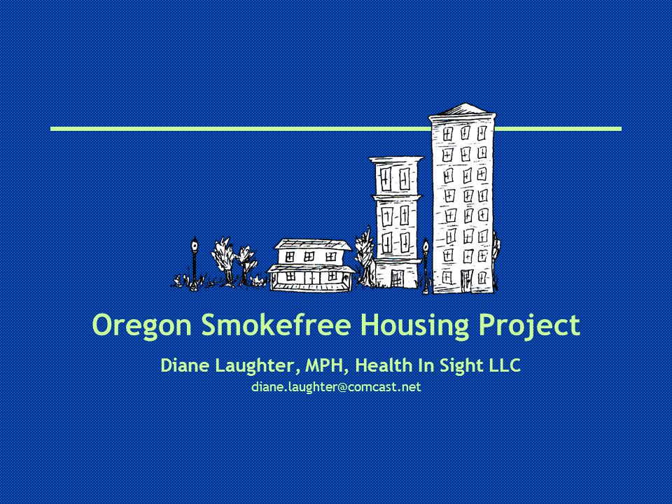 Oregon Smokefree Housing Project Diane Laughter, MPH, Health In Sight LLC diane.laughter@comcast.net