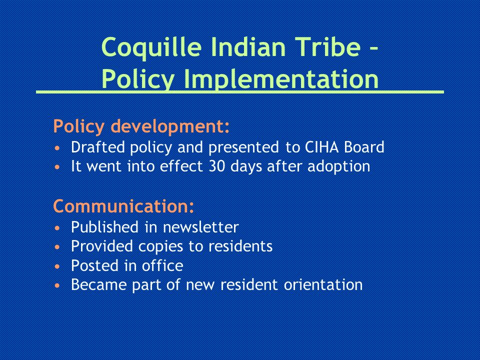 Coquille Indian Tribe – Policy Implementation Policy development: Drafted policy and presented to CIHA Board It went into effect 30 days after adoption Communication: Published in newsletter Provided copies to residents Posted in office Became part of new resident orientation