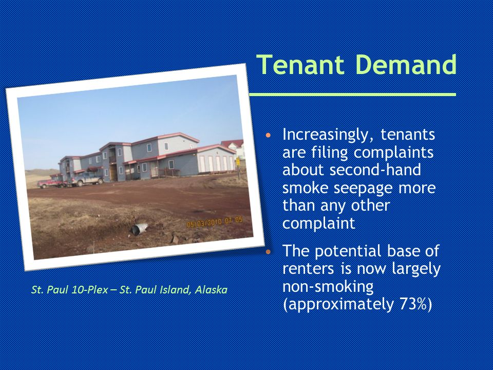 Tenant Demand Increasingly, tenants are filing complaints about second-hand smoke seepage more than any other complaint The potential base of renters is now largely non-smoking (approximately 73%) St.
