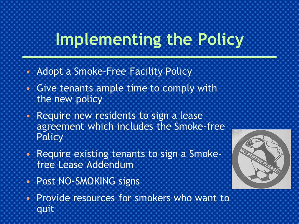 Implementing the Policy Adopt a Smoke-Free Facility Policy Give tenants ample time to comply with the new policy Require new residents to sign a lease agreement which includes the Smoke-free Policy Require existing tenants to sign a Smoke- free Lease Addendum Post NO-SMOKING signs Provide resources for smokers who want to quit