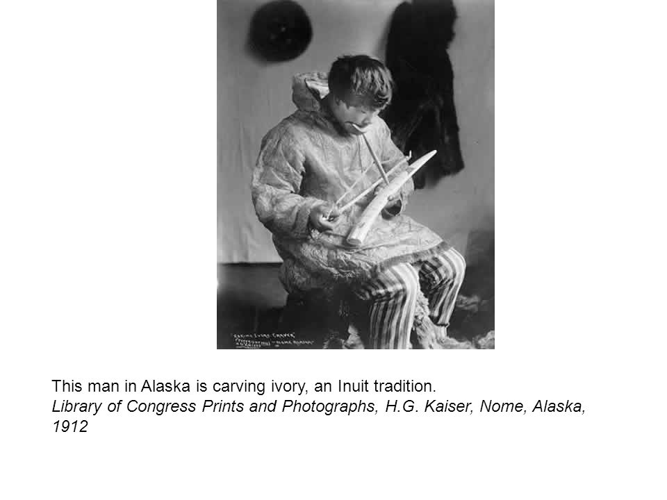 This man in Alaska is carving ivory, an Inuit tradition. Library of Congress Prints and Photographs, H.G. Kaiser, Nome, Alaska, 1912