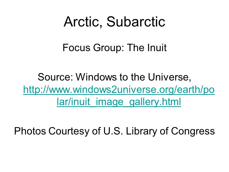 Arctic, Subarctic Focus Group: The Inuit Source: Windows to the Universe, http://www.windows2universe.org/earth/po lar/inuit_image_gallery.html http://www.windows2universe.org/earth/po lar/inuit_image_gallery.html Photos Courtesy of U.S.