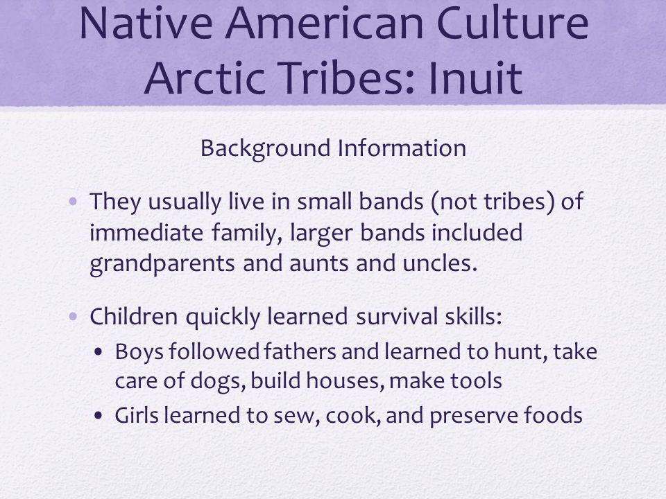 Native American Culture Arctic Tribes: Inuit Background Information They usually live in small bands (not tribes) of immediate family, larger bands in