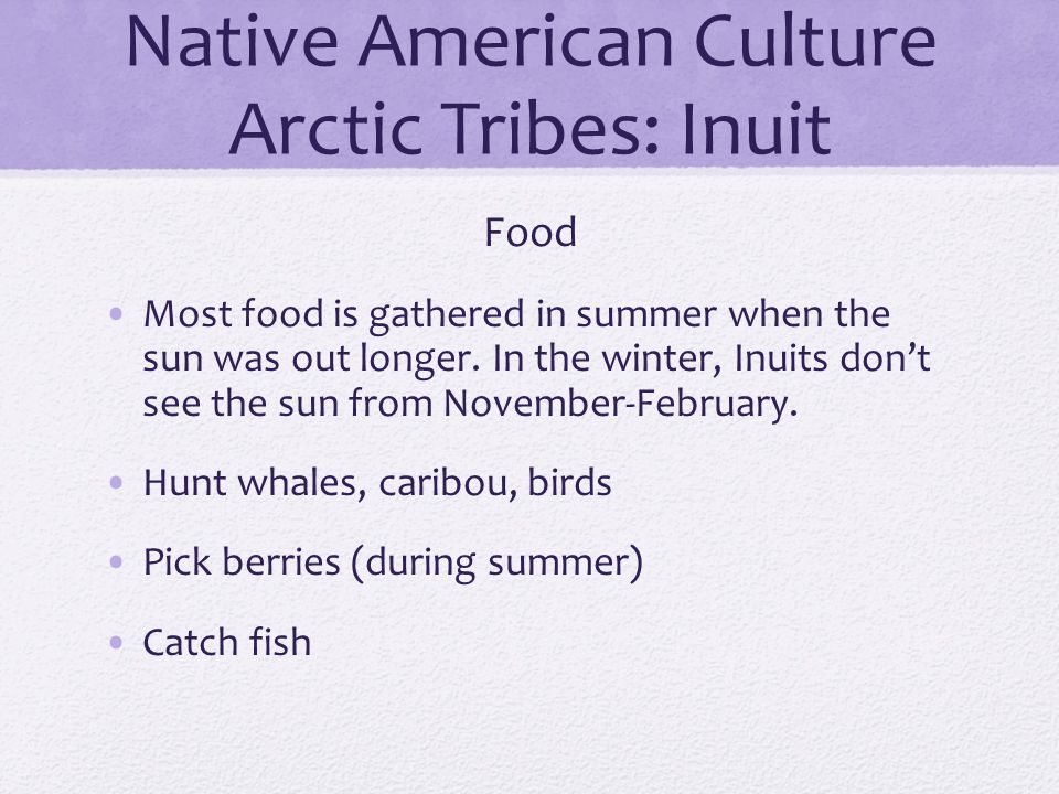 Native American Culture Arctic Tribes: Inuit Food Most food is gathered in summer when the sun was out longer. In the winter, Inuits don't see the sun