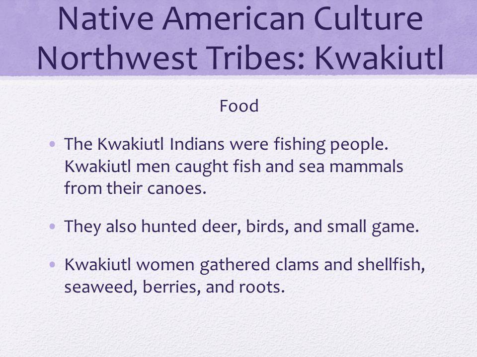 Native American Culture Northwest Tribes: Kwakiutl Food The Kwakiutl Indians were fishing people. Kwakiutl men caught fish and sea mammals from their