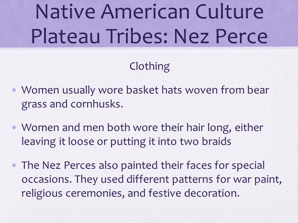 Native American Culture Plateau Tribes: Nez Perce Clothing Women usually wore basket hats woven from bear grass and cornhusks. Women and men both wore