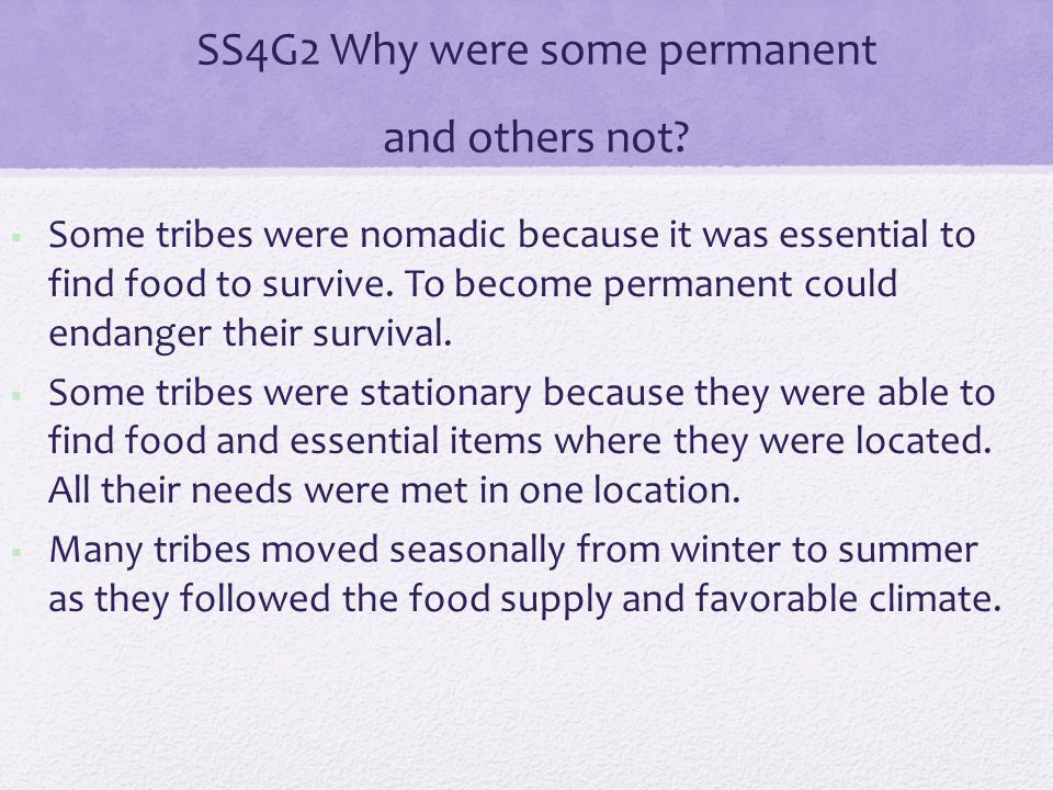 SS4G2 Why were some permanent and others not?  Some tribes were nomadic because it was essential to find food to survive. To become permanent could e
