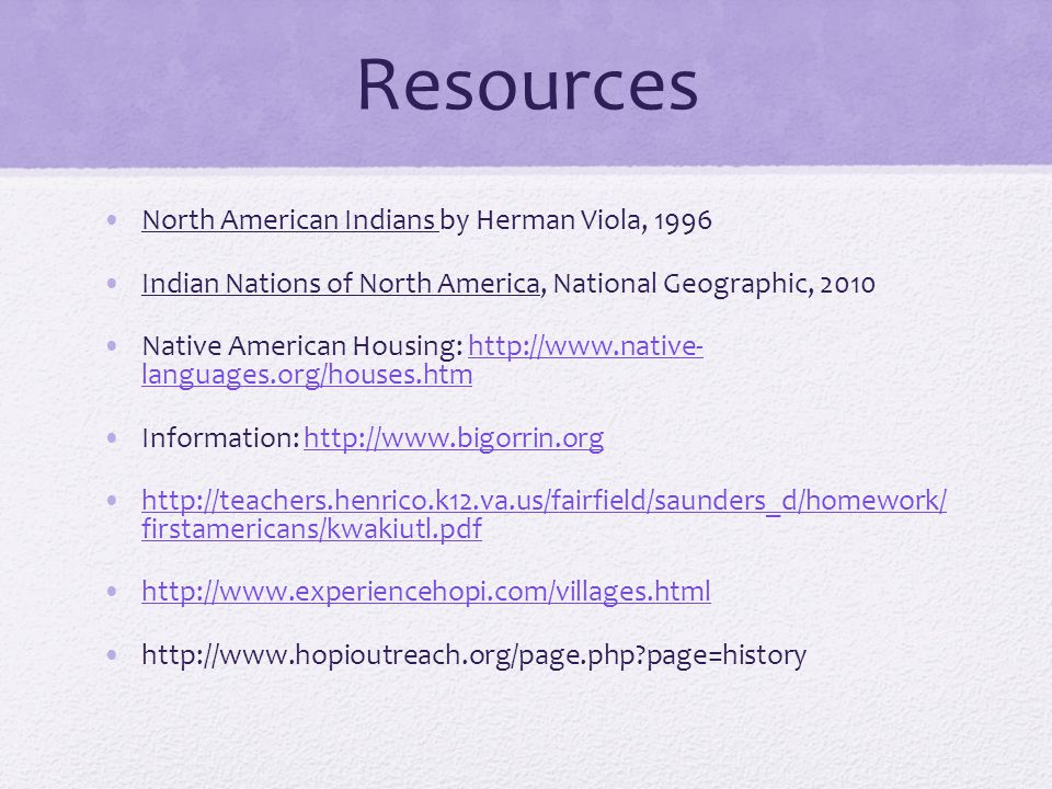 Resources North American Indians by Herman Viola, 1996 Indian Nations of North America, National Geographic, 2010 Native American Housing: http://www.