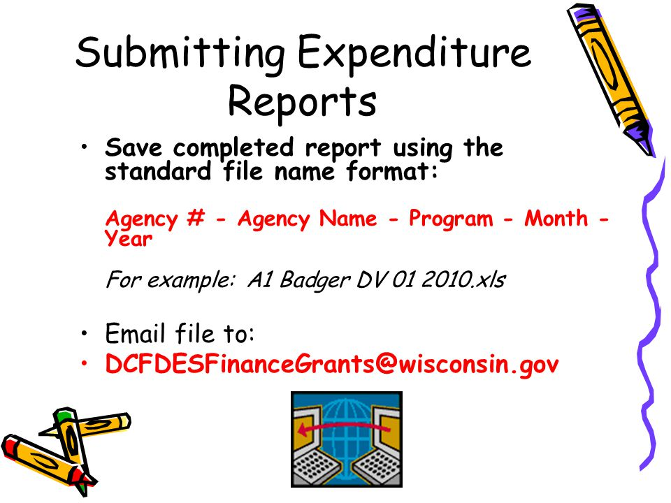 Submitting Expenditure Reports Save completed report using the standard file name format: Agency # - Agency Name - Program - Month - Year For example: A1 Badger DV 01 2010.xls Email file to: DCFDESFinanceGrants@wisconsin.gov