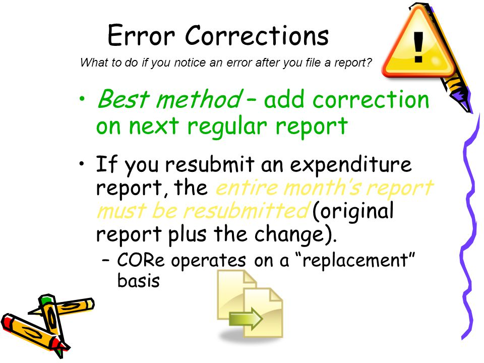 Error Corrections Best method – add correction on next regular report If you resubmit an expenditure report, the entire month's report must be resubmi