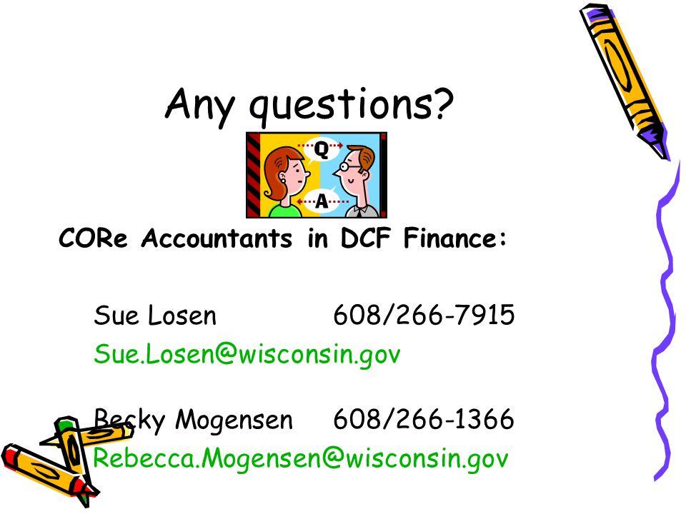 Any questions? CORe Accountants in DCF Finance: Sue Losen 608/266-7915 Sue.Losen@wisconsin.gov Becky Mogensen608/266-1366 Rebecca.Mogensen@wisconsin.g