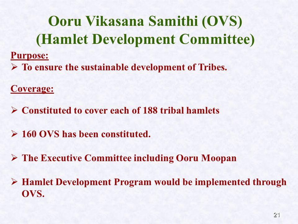 21 Ooru Vikasana Samithi (OVS) (Hamlet Development Committee) Purpose:  To ensure the sustainable development of Tribes. Coverage:  Constituted to c