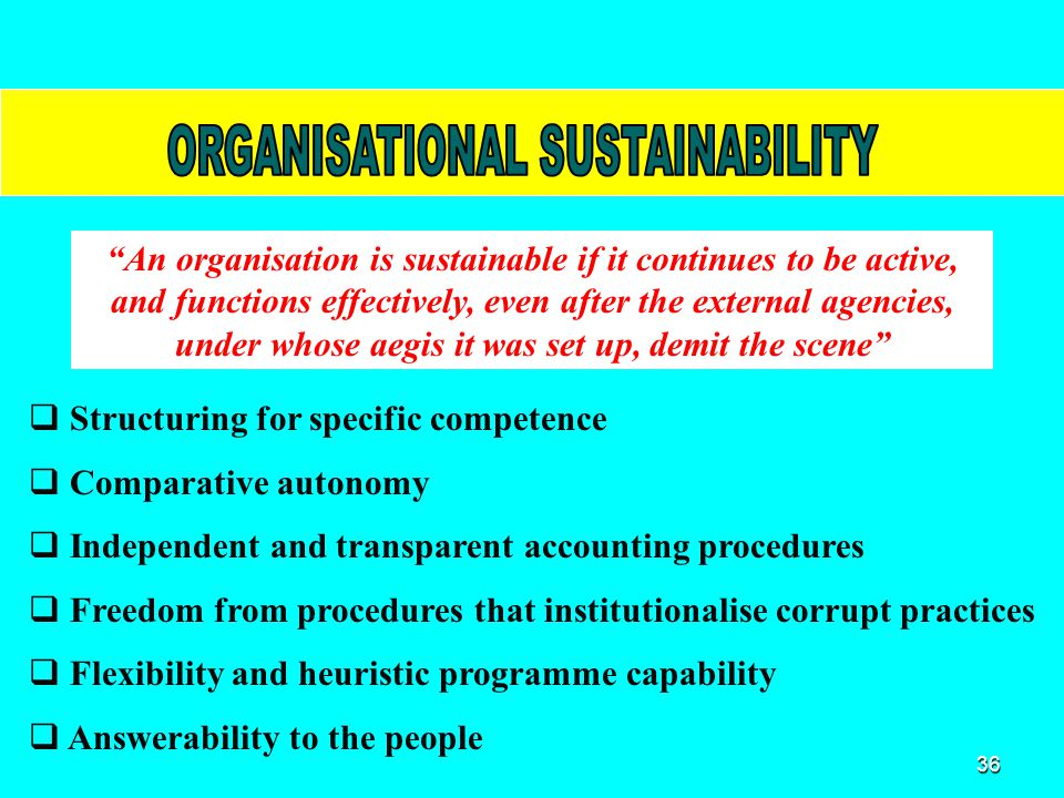 36 An organisation is sustainable if it continues to be active, and functions effectively, even after the external agencies, under whose aegis it was set up, demit the scene  Structuring for specific competence  Comparative autonomy  Independent and transparent accounting procedures  Freedom from procedures that institutionalise corrupt practices  Flexibility and heuristic programme capability  Answerability to the people