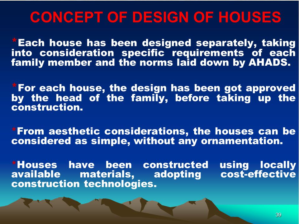 39 CONCEPT OF DESIGN OF HOUSES * Each house has been designed separately, taking into consideration specific requirements of each family member and the norms laid down by AHADS.