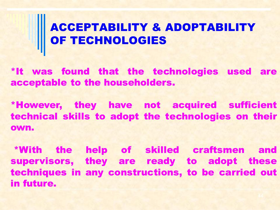 44 ACCEPTABILITY & ADOPTABILITY OF TECHNOLOGIES *It was found that the technologies used are acceptable to the householders.