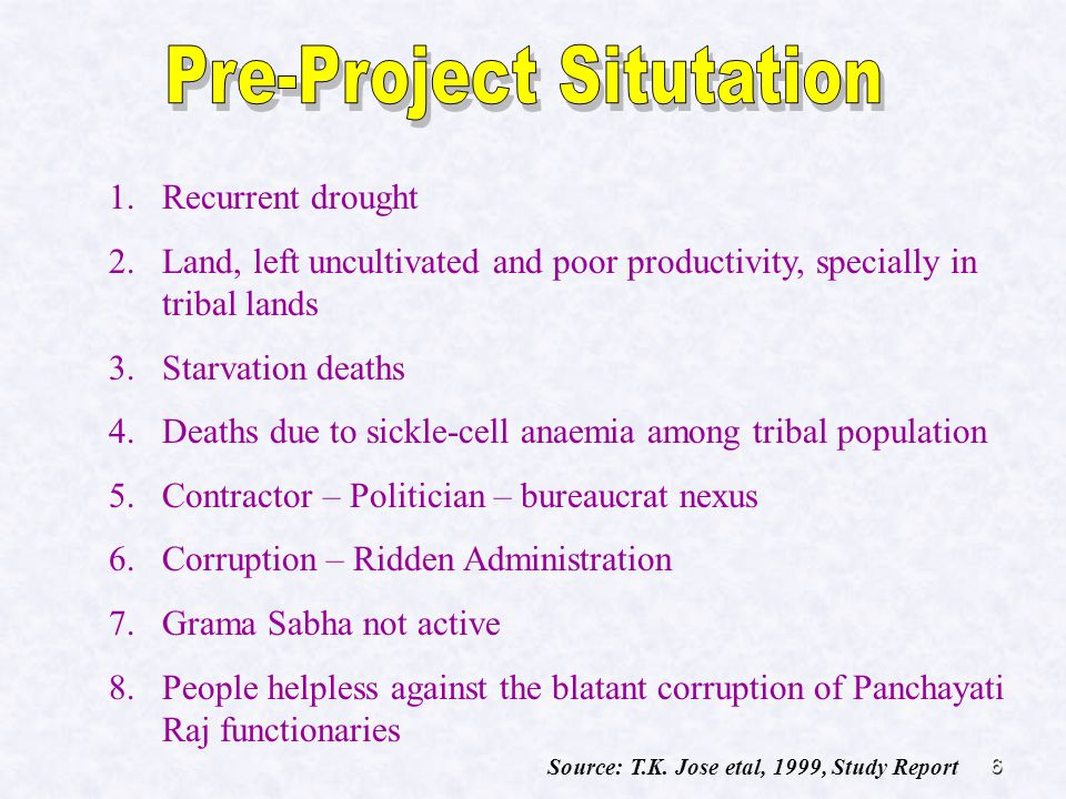 6 1.Recurrent drought 2.Land, left uncultivated and poor productivity, specially in tribal lands 3.Starvation deaths 4.Deaths due to sickle-cell anaemia among tribal population 5.Contractor – Politician – bureaucrat nexus 6.Corruption – Ridden Administration 7.Grama Sabha not active 8.People helpless against the blatant corruption of Panchayati Raj functionaries Source: T.K.