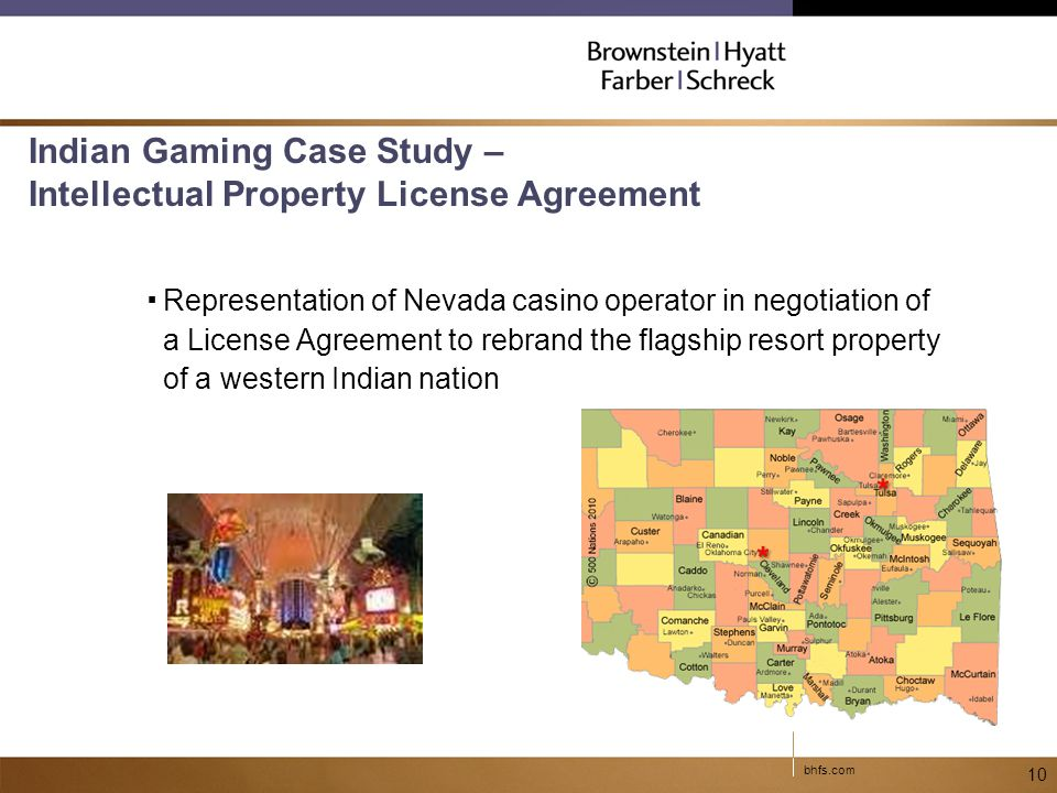bhfs.com 10 Indian Gaming Case Study – Intellectual Property License Agreement ▪Representation of Nevada casino operator in negotiation of a License Agreement to rebrand the flagship resort property of a western Indian nation